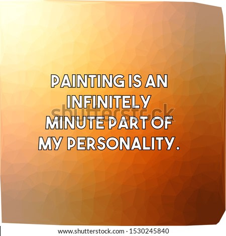 Painting is an infinitely minute part of my personality